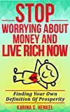 STOP WORRYING ABOUT MONEY AND LIVE RICH NOW: Finding Your Own Definition of Prosperity