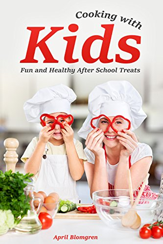 Cooking with Kids: Fun and Healthy After School Treats by April Blomgren
