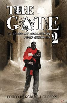 The Gate 2: 13 Tales of Isolation and Despair by [Duperre, Robert J., Wood, K. Allen, Prior, D.P., Bryan, J.L., Dalglish, David, Yardley, Mercedes M., Crane, Michael, Pirie, Steven, Pyle, Daniel, McCullough-White, Dawn]