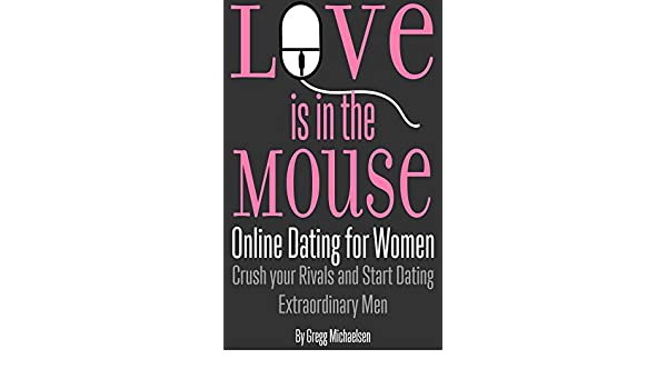 Love is in the Mouse! Online Dating for Women: Crush Your Rivals and Start Dating Extraordinary Men (Relationship and Dating Advice for Women Book 5) ...