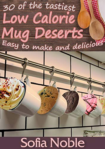 Low Calorie Mug Cakes: Microwave Keto (Low Carb), High Protein and Low Fat Desserts: Quick, easy and mess free! by [Noble, Sofia]