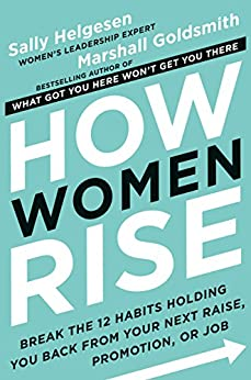 How Women Rise: Break the 12 Habits Holding You Back from Your Next Raise, Promotion, or Job by [Helgesen, Sally, Goldsmith, Marshall]