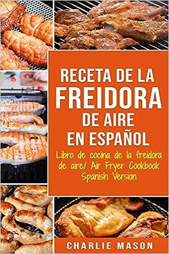 Receta De La Freidora De Aire Libro De Cocina De La Freidora De Aire/ Air Fryer Cookbook Spanish Version: Amazon.es: Mason, Charlie: Libros