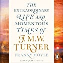 Turner: The Extraordinary Life and Momentous Times of J. M. W. Turner Hörbuch von Franny Moyle Gesprochen von: John Sackville