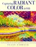 Capturing Radiant Color in Oil, Susan Sarback, 0891345787