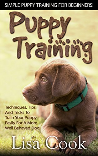 (Puppy Training: Simple Puppy Training For Beginners! - Techniques, Tips, And Tricks To Train Your Puppy Easily For A More Well Behaved Dog! (Dog Training, ... Training For Puppies, Labrador Retriever))
