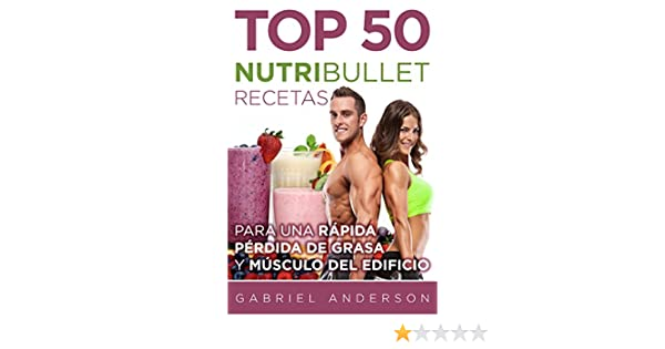 The Top 50 NutriBullet Recipes For Fast Fat Loss and Building Muscle: Obtener el máximo provecho de su NutriBullet y perder grasa rápido mientras que . ...