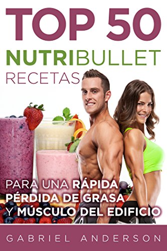 The Top 50 NutriBullet Recipes For Fast Fat Loss and Building Muscle:: Obtener el