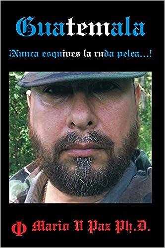 Guatemala: Nunca Esquives La Ruda Pelea...!: La Ltima Lnea de Defensa: Amazon.es: Mario V. Paz Ph. D.: Libros