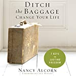 Ditch the Baggage, Change Your Life: 7 Keys to Lasting Freedom   Nancy Alcorn