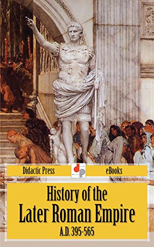 History of the Later Roman Empire A.D. 395-565 (Unabridged Edition)