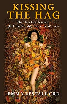 Kissing the Hag: The Dark Goddess and the Unacceptable Nature of Women by [Orr, Emma Restall]