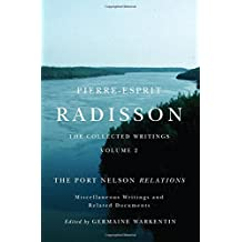 Pierre-Esprit Radisson: The Collected Writings, Volume 2: The Port Nelson Relations, Miscellaneous Writings, and Related Documents
