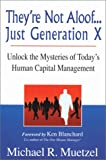 Theyre Not Aloof...Just Generation X: Unlock the Mysteries to Todays Human Capital Management