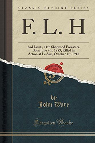 F. L. H: 2nd Lieut, 11th Sherwood Foresters, Born June 9th, 1883, Killed in Action at Le Sars, October 1st; 1916 (Classic Reprint)