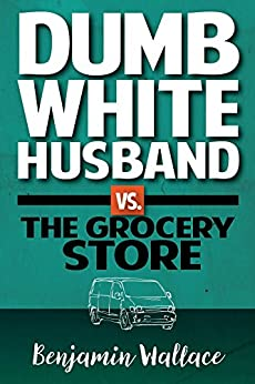 Dumb White Husband vs. The Grocery Store by [Wallace, Benjamin, Benjamin Wallace]