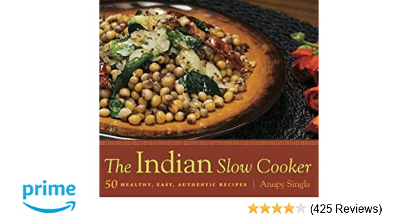 The indian slow cooker 50 healthy easy authentic recipes anupy the indian slow cooker 50 healthy easy authentic recipes anupy singla 9781572841116 amazon books forumfinder Image collections