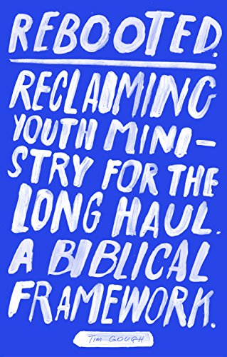 Rebooted: Reclaiming Youth Ministry For The Long Haul - A Biblical Framework