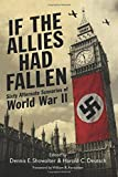 If the Allies Had Fallen: Sixty Alternate Scenarios of World War II