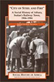 ''City of Steel and Fire'': A Social History of Atbara, Sudan's Railway Town, 1906-1984