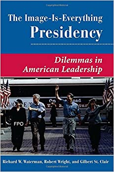 Book The Image Is Everything Presidency: Dilemmas In American Leadership (Dilemmas in American Politics)