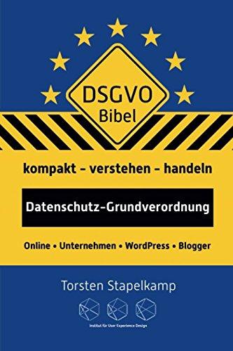 DSGVO-Bibel: Datenschutz-Grundverordnung kompakt verstehen und handeln für Online-Unternehmen und Blogger