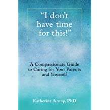 I don't have time for this: A compassionate guide to caring for your parents and yourself.