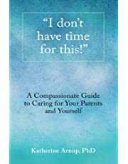 """""""I don't have time for this"""": A compassionate guide to caring for your parents and yourself."""
