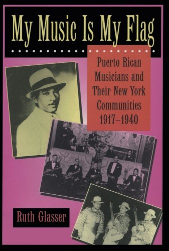 My Music Is My Flag: Puerto Rican Musicians and Their New York Communities, 1917-1940 (Latinos in American Society and Culture)
