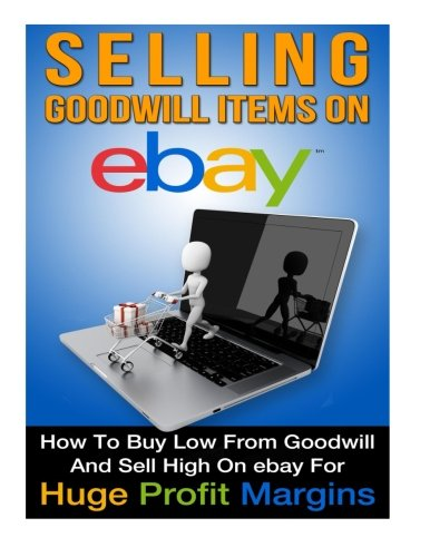Selling Goodwill Items on eBay: How to Buy Low Form Goodwill And Sell High On eBay for Hugh Profit Margins (Volume 1)