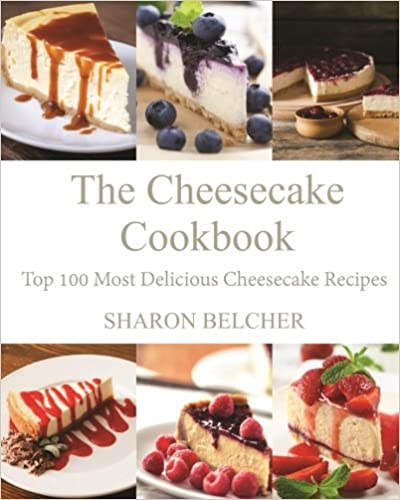The Cheesecake Cookbook: Top 100 Most Delicious Cheesecake Recipes by Sharon Belcher