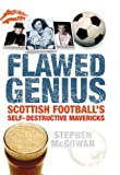 Flawed Genius : Scottish Football's Self-Destructive Mavericks, McGowan, Stephen, 1841588423