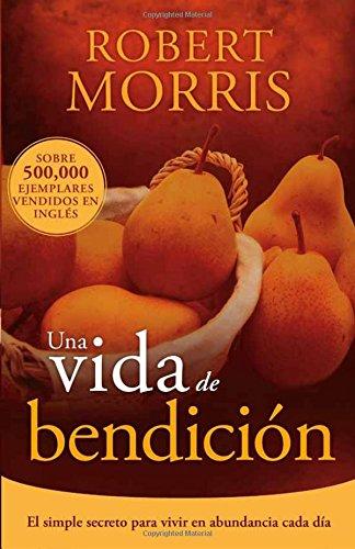 Una vida de bendicion: El simple secreto para vivir en abundancia cada dia (Spanish Edition) [Robert Morris] (Tapa Blanda)