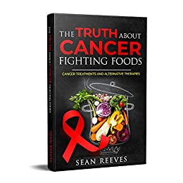 The Truth about Cancer Fighting Foods: Cancer Treatments and Alternative Therapies by [Reeves, Sean]