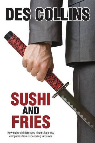 Sushi and Fries: How Cultural Differences Hinder Japanese Companies from Succeeding in Europe by Collins, Des (2014) Paperback