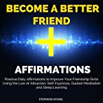 Become a Better Friend Affirmations: Positive Daily Affirmations to Improve Your Friendship Skills Using the Law of Attraction, Self-Hypnosis, Guided Meditation and Sleep Learning   Stephens Hyang