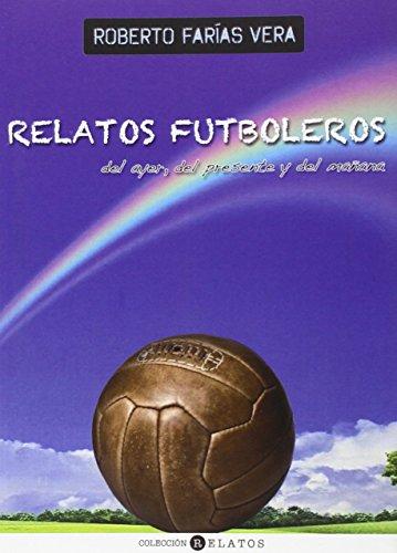 Descargar Libro Relatos Futboleros Del Ayer, Del Presente Y Del Mañana Roberto Farías Vera