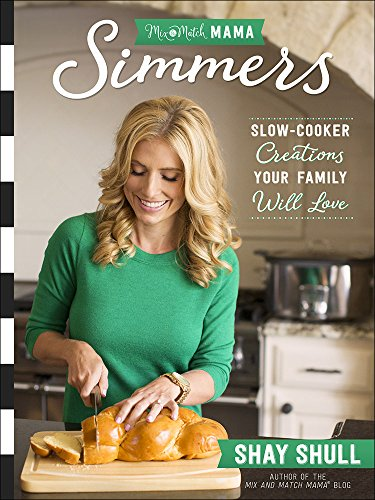 Mix-and-Match Mama Simmers: Slow-Cooker Creations Your Family Will Love by Shay Shull