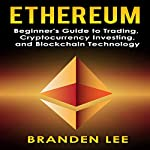 Ethereum: Beginners Guide to Trading, Cryptocurrency Investing, and Blockchain Technology | Branden Lee