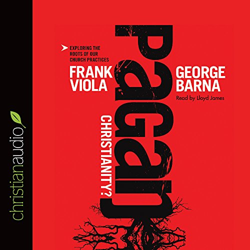Pagan Christianity?: Exploring the Roots of Our Church Practices Frank Viola