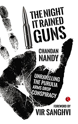 THE NIGHT IT RAINED GUNS: Unravelling the Purulia Arms Drop Conspiracy