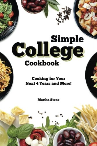 Simple College Cookbook: Cooking for Your Next 4 Years and More! by Martha Stone