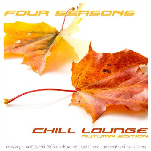 - Four Seasons Chill Lounge Autumn Edition (Relaxing Moments with 27 Best Downbeat and Smooth Ambient & Chillout Tunes)