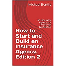 How to Start and Build an Insurance Agency. Edition 2: An Insurance Agency and Brokerage Guidebook.