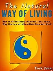 The Natural Way of Living: How to Effortlessly Manifest Your Goals, Why the Law of Attraction Does Not Work (English Edition)