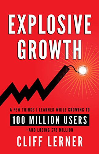 Explosive Growth: A Few Things I Learned While Growing My Startup To 100 Million Users & Losing $78 Million by [Lerner, Cliff]