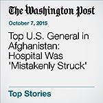 Top U.S. General in Afghanistan: Hospital Was 'Mistakenly Struck' | Missy Ryan,Thomas Gibbons-Neff