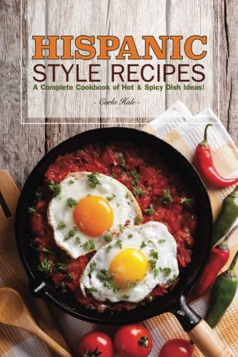 Books : Hispanic Style Recipes: A Complete Cookbook of Hot & Spicy Dish Ideas!