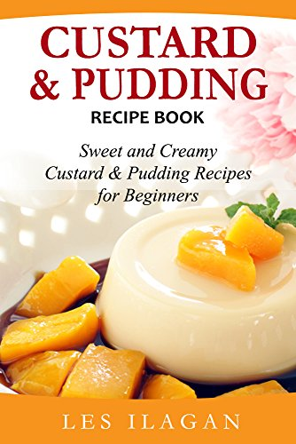 Custard and Pudding Recipe Book: Sweet and Creamy Custard and Pudding Recipes for Beginners by [Ilagan, Les]