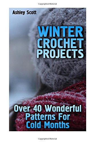 Winter Crochet Projects: Over 40 Wonderful Patterns For Cold Months: (Crochet Patterns, Crochet Stitches) (Crochet Book)